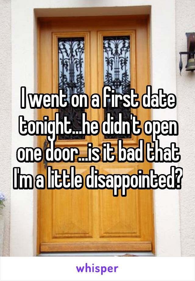 I went on a first date tonight...he didn't open one door...is it bad that I'm a little disappointed?