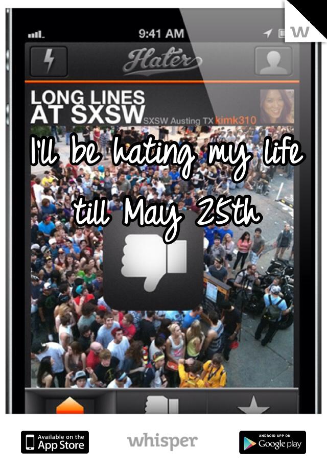 I'll be hating my life till May 25th