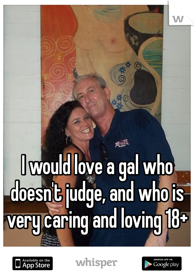 I would love a gal who doesn't judge, and who is very caring and loving 18+