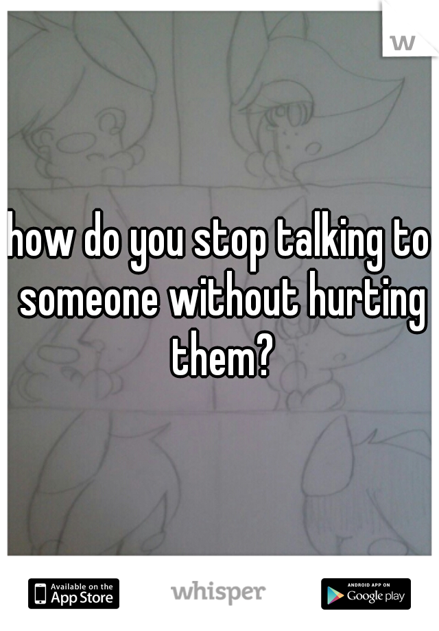 how do you stop talking to someone without hurting them?