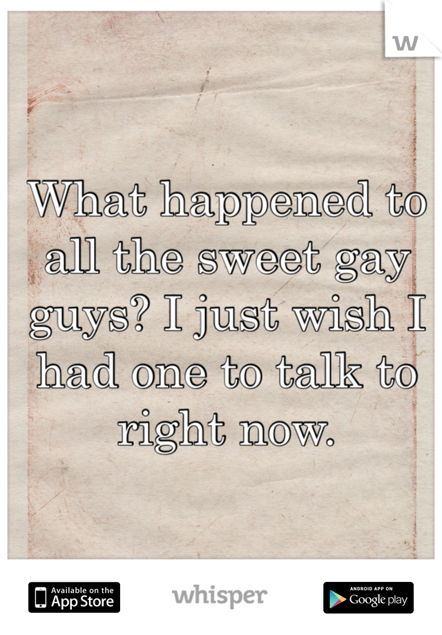 What happened to all the sweet gay guys? I just wish I had one to talk to right now.