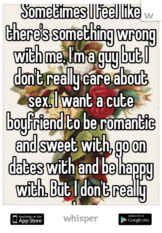 Sometimes I feel like there's something wrong with me. I'm a guy but I don't really care about sex. I want a cute boyfriend to be romantic and sweet with, go on dates with and be happy with. But I don't really care about sex.