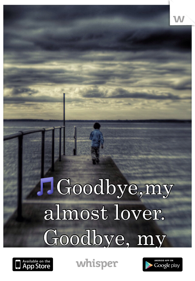 🎵Goodbye,my almost lover. Goodbye, my hopeless dream.🎵