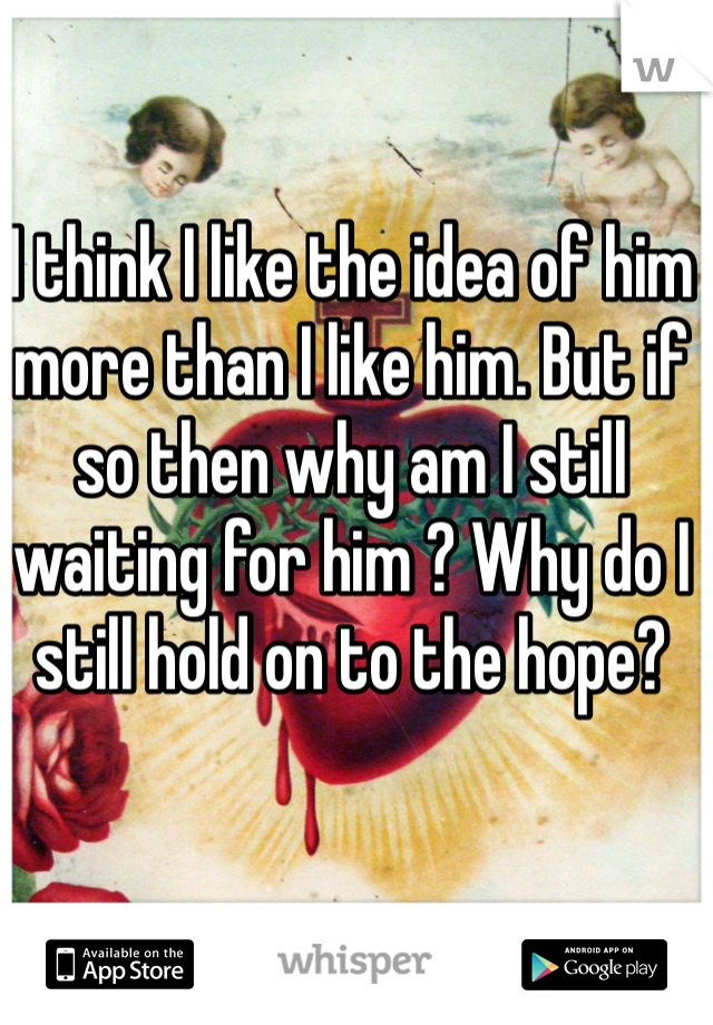I think I like the idea of him more than I like him. But if so then why am I still waiting for him ? Why do I still hold on to the hope?