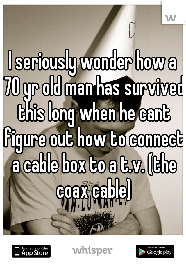 I seriously wonder how a 70 yr old man has survived this long when he cant figure out how to connect a cable box to a t.v. (the coax cable)