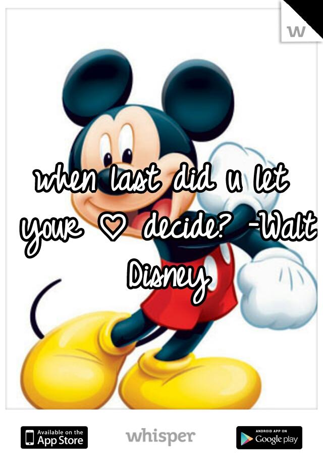 when last did u let your ♡ decide? -Walt Disney