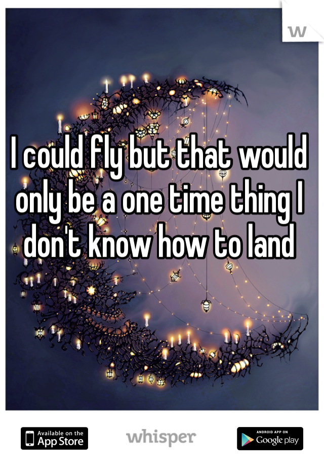 I could fly but that would only be a one time thing I don't know how to land