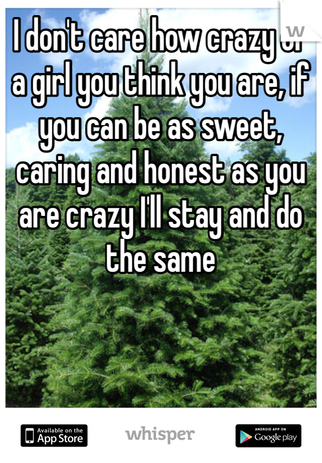 I don't care how crazy of a girl you think you are, if you can be as sweet, caring and honest as you are crazy I'll stay and do the same