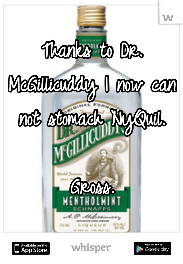 Thanks to Dr. McGillicuddy I now can not stomach NyQuil.   Gross.