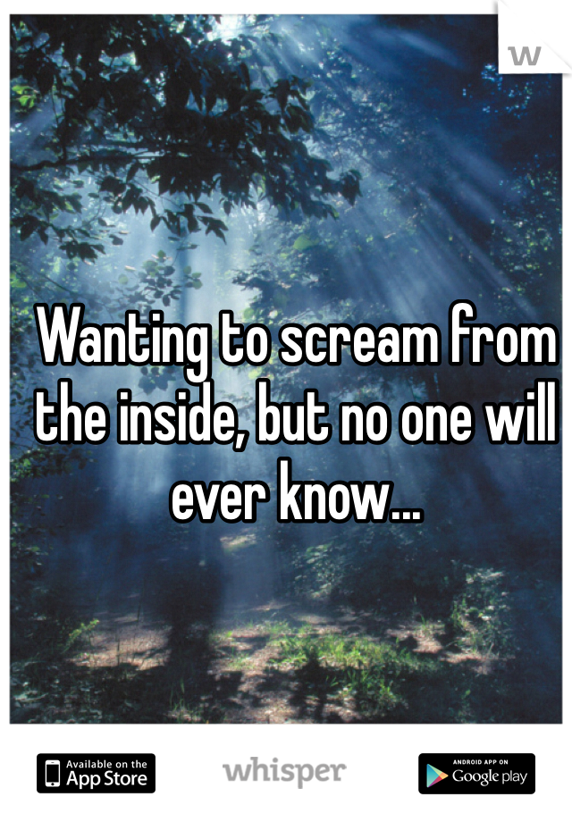 Wanting to scream from the inside, but no one will ever know...