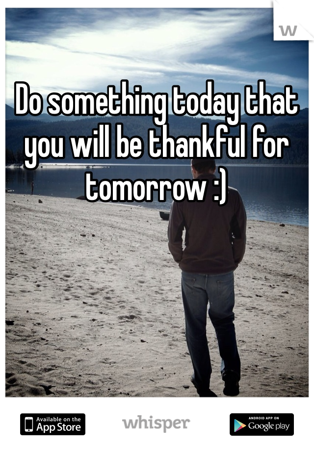 Do something today that you will be thankful for tomorrow :)