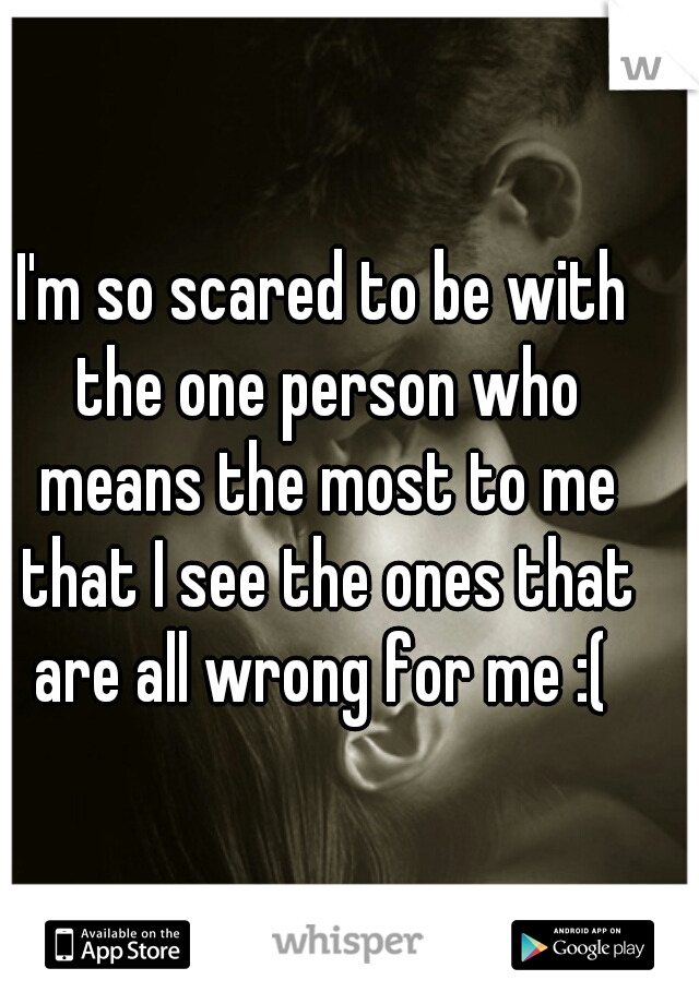 I'm so scared to be with the one person who means the most to me that I see the ones that are all wrong for me :(