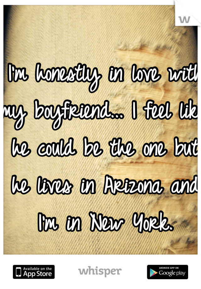 I'm honestly in love with my boyfriend... I feel like he could be the one but he lives in Arizona and I'm in New York.