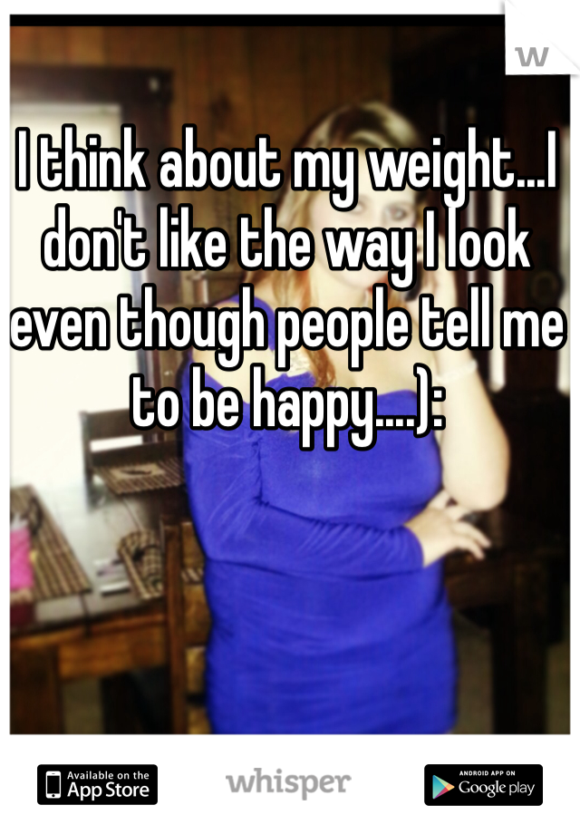 I think about my weight...I don't like the way I look even though people tell me to be happy....):