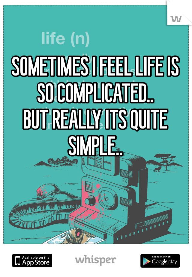 SOMETIMES I FEEL LIFE IS SO COMPLICATED..  BUT REALLY ITS QUITE SIMPLE..
