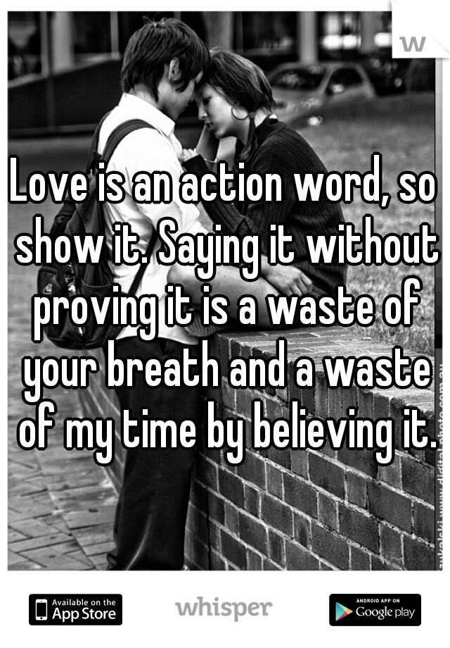 Love is an action word, so show it. Saying it without proving it is a waste of your breath and a waste of my time by believing it.