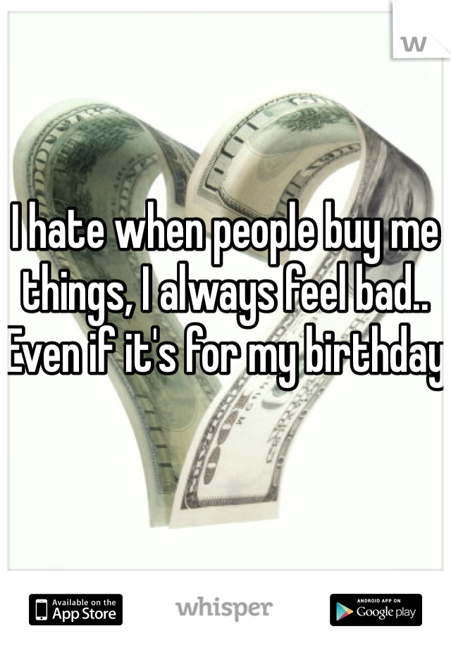 I hate when people buy me things, I always feel bad.. Even if it's for my birthday