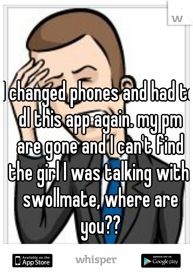 I changed phones and had to dl this app again. my pm are gone and I can't find the girl I was talking with. swollmate, where are you??