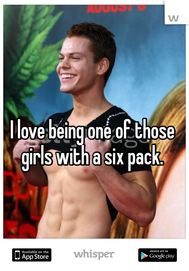 I love being one of those girls with a six pack.