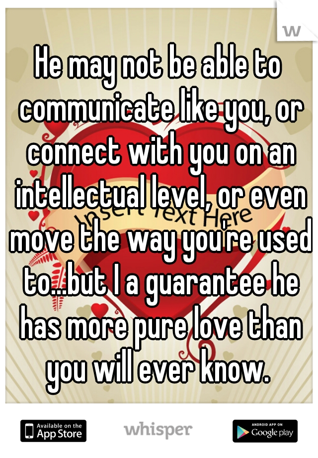 He may not be able to communicate like you, or connect with you on an intellectual level, or even move the way you're used to...but I a guarantee he has more pure love than you will ever know.