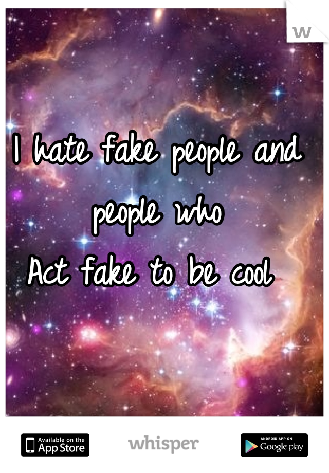 I hate fake people and people who  Act fake to be cool