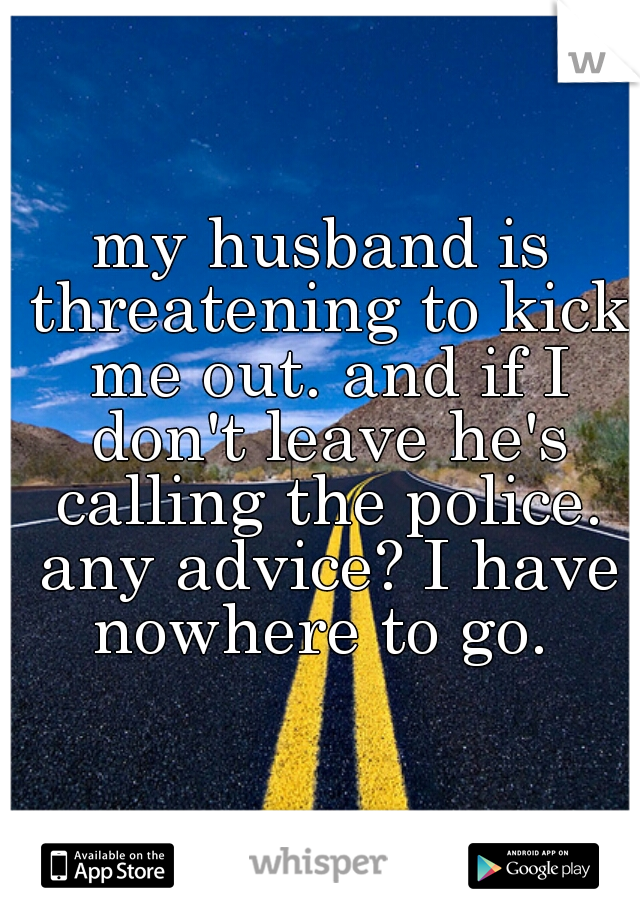 my husband is threatening to kick me out. and if I don't leave he's calling the police. any advice? I have nowhere to go.