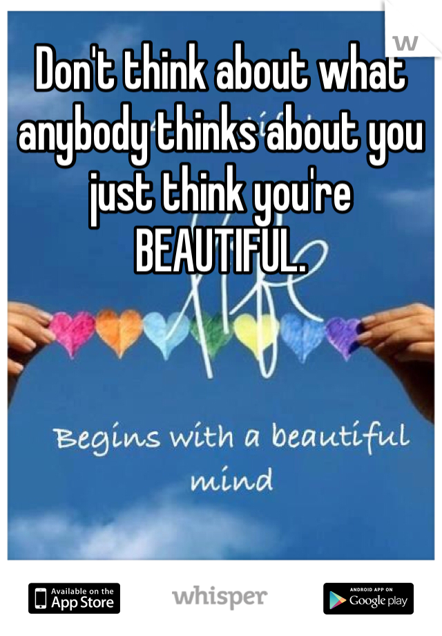Don't think about what anybody thinks about you just think you're BEAUTIFUL.