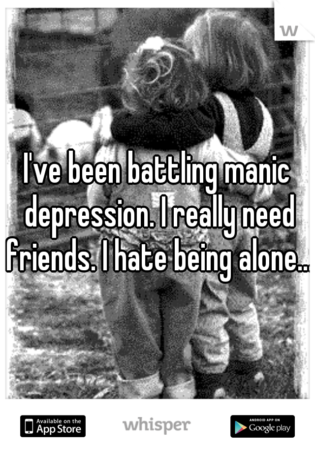 I've been battling manic depression. I really need friends. I hate being alone...