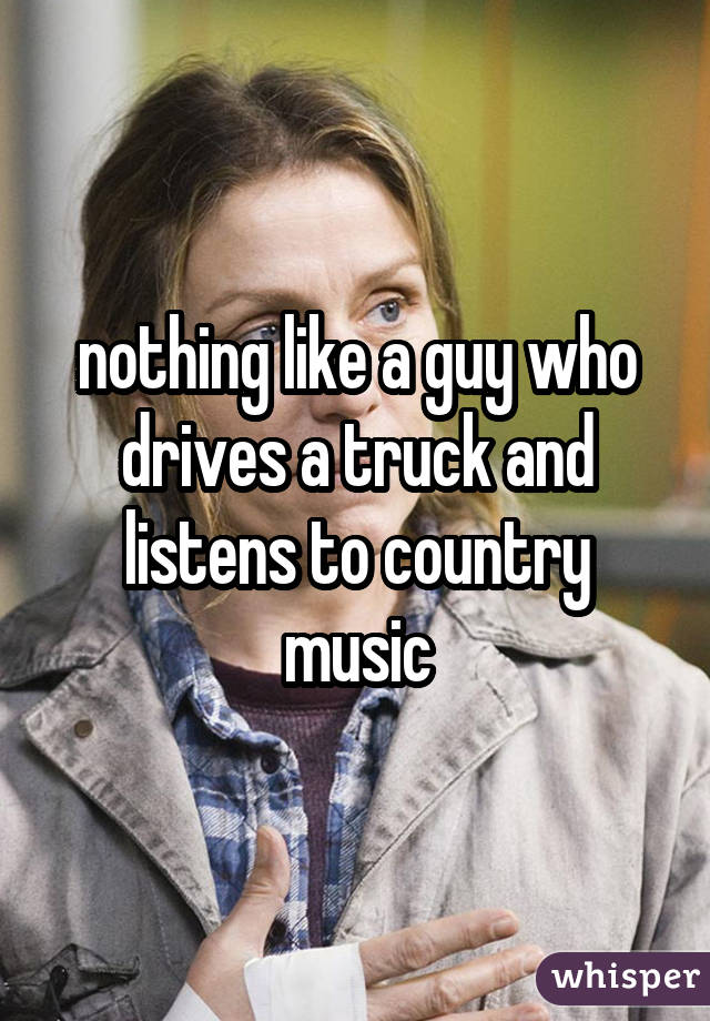 nothing like a guy who drives a truck and listens to country music