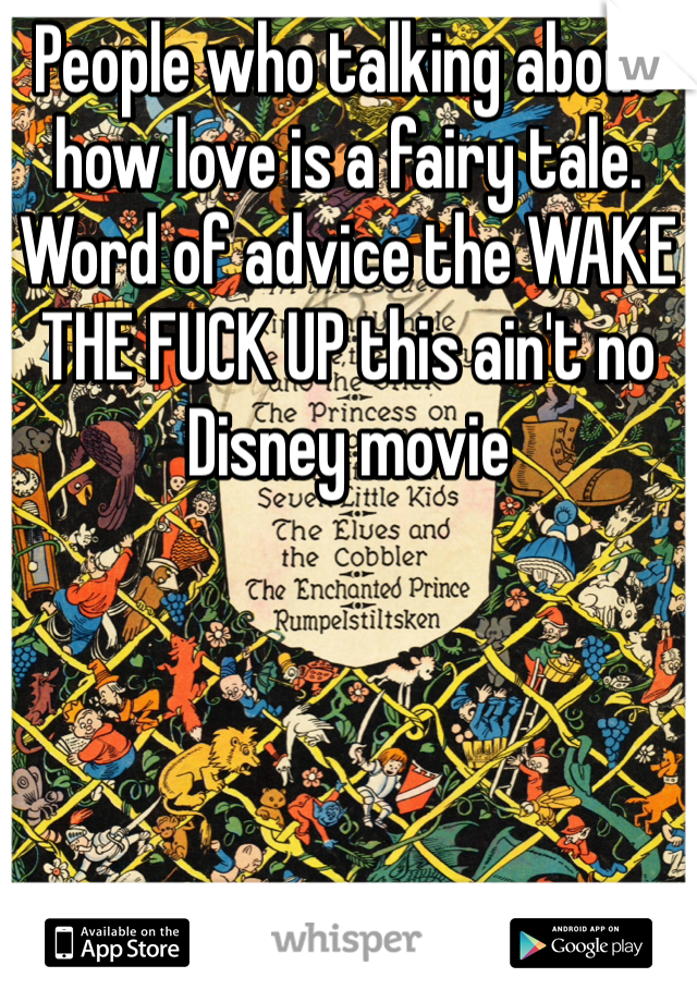 People who talking about how love is a fairy tale. Word of advice the WAKE THE FUCK UP this ain't no Disney movie