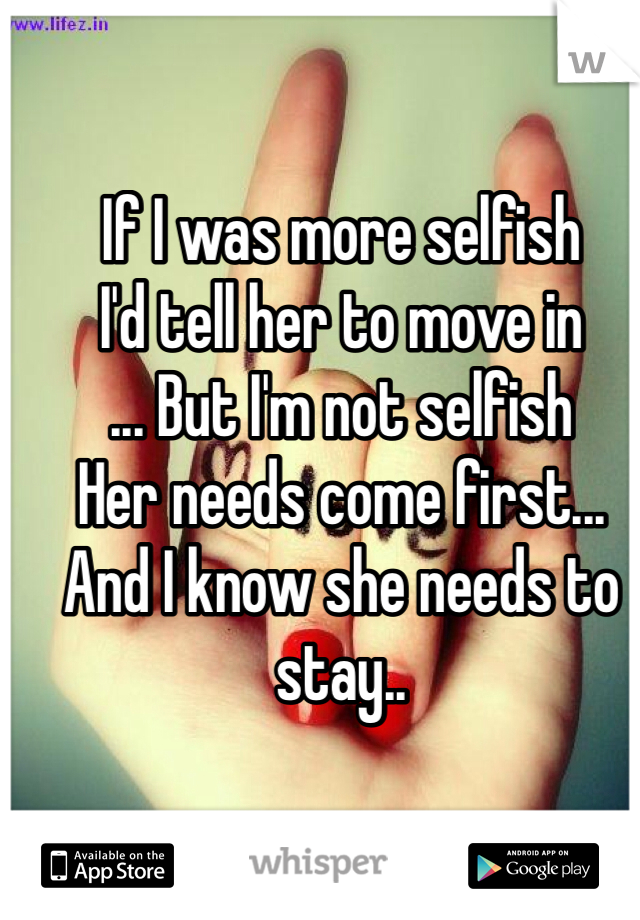 If I was more selfish  I'd tell her to move in ... But I'm not selfish Her needs come first... And I know she needs to stay..