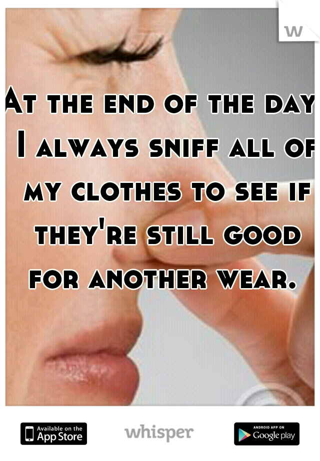 At the end of the day, I always sniff all of my clothes to see if they're still good for another wear.