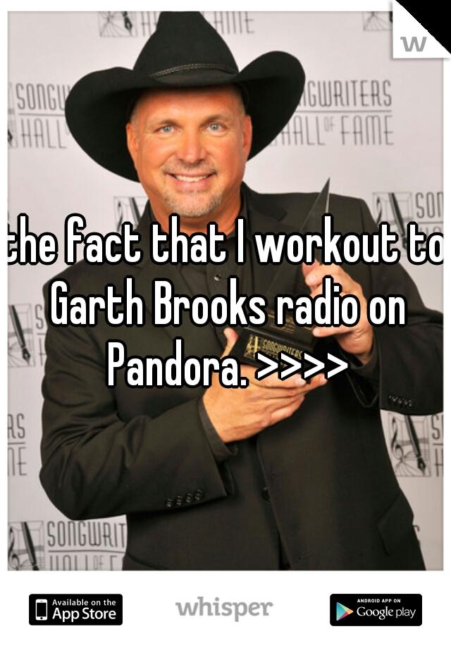 the fact that I workout to Garth Brooks radio on Pandora. >>>>