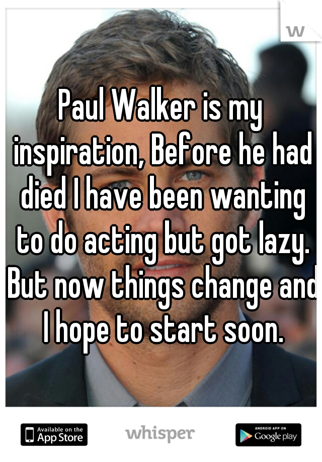 Paul Walker is my inspiration, Before he had died I have been wanting to do acting but got lazy. But now things change and I hope to start soon.