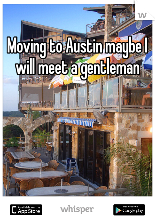 Moving to Austin maybe I will meet a gentleman