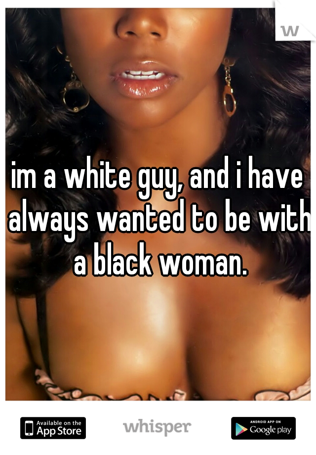 im a white guy, and i have always wanted to be with a black woman.