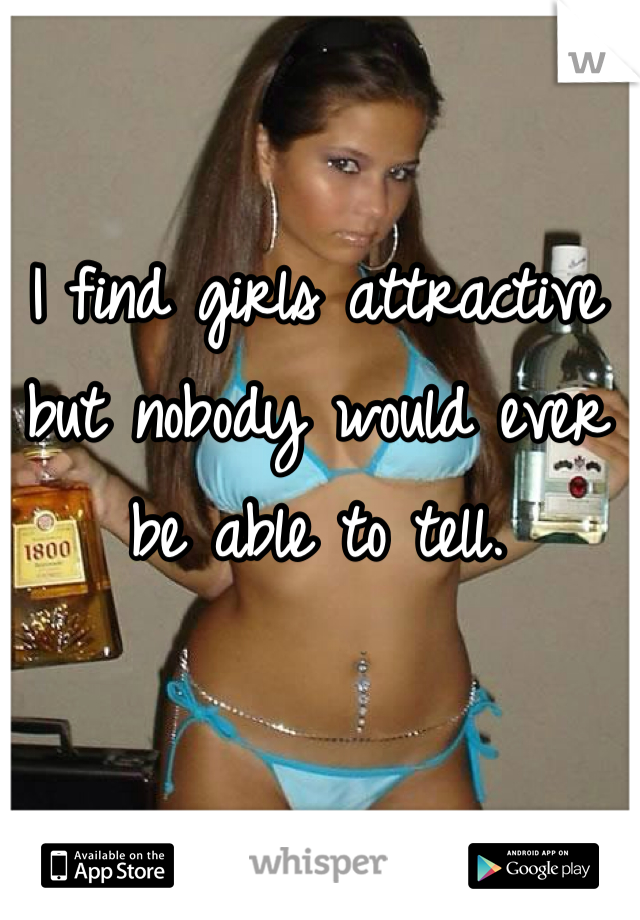 I find girls attractive but nobody would ever be able to tell.