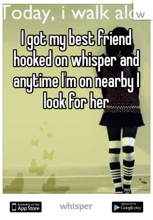 I got my best friend hooked on whisper and anytime I'm on nearby I look for her