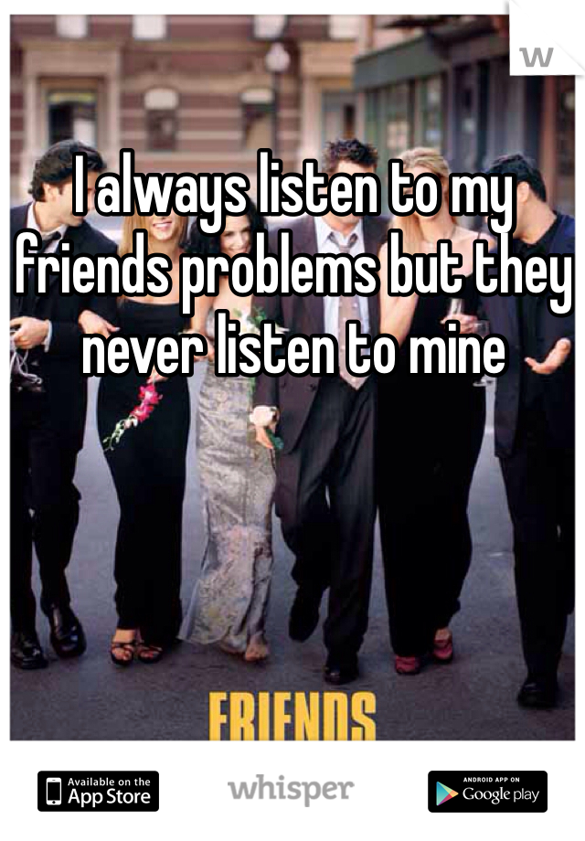 I always listen to my friends problems but they never listen to mine