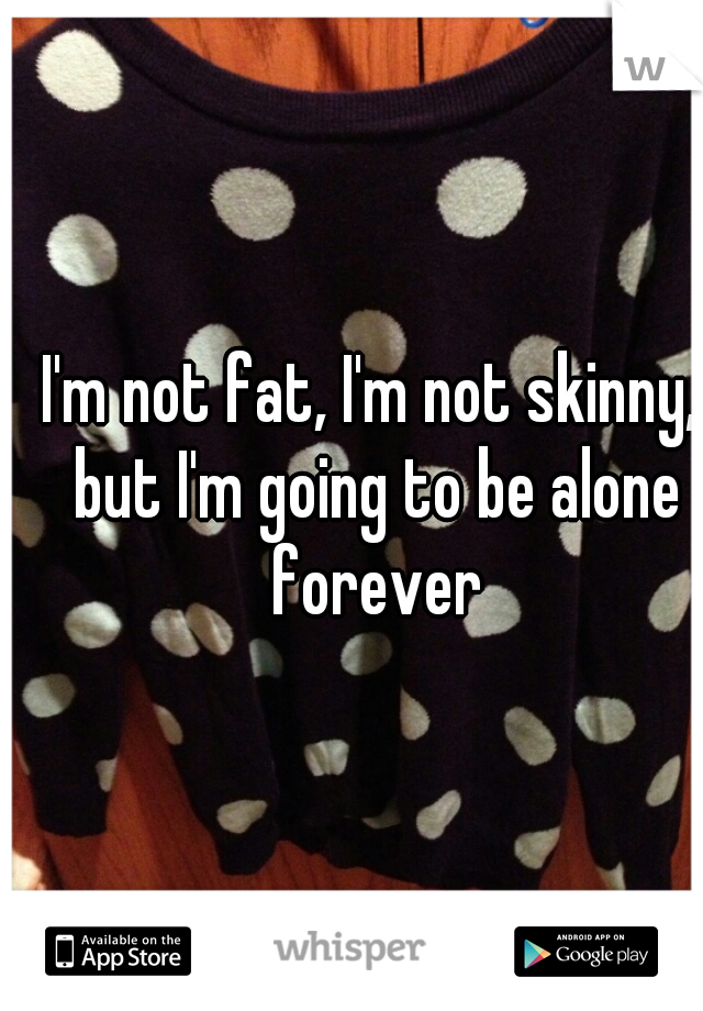 I'm not fat, I'm not skinny, but I'm going to be alone forever