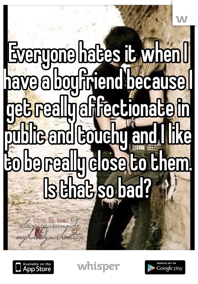 Everyone hates it when I have a boyfriend because I get really affectionate in public and touchy and I like to be really close to them. Is that so bad?
