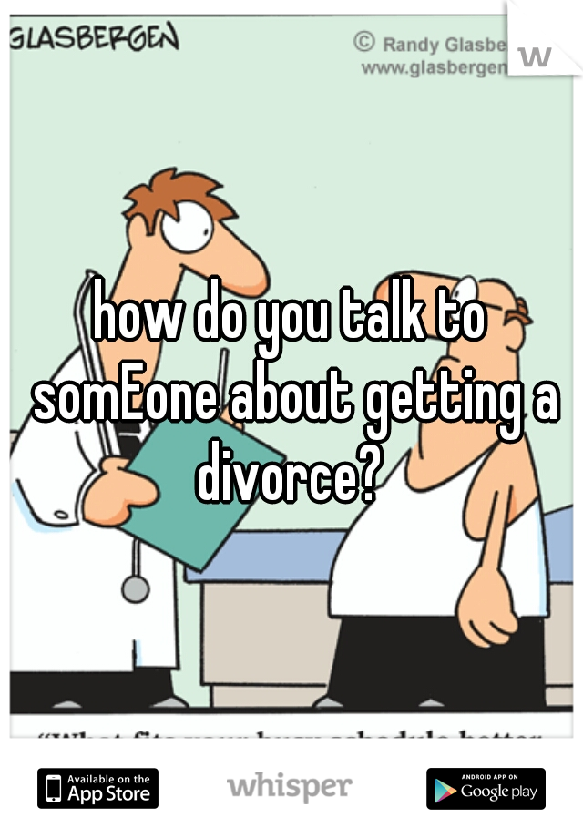 how do you talk to somEone about getting a divorce?