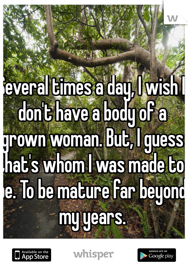 Several times a day, I wish I don't have a body of a grown woman. But, I guess that's whom I was made to be. To be mature far beyond my years.