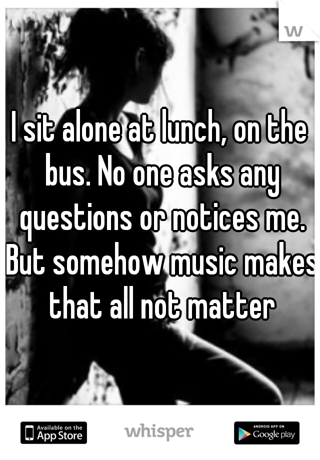 I sit alone at lunch, on the bus. No one asks any questions or notices me. But somehow music makes that all not matter