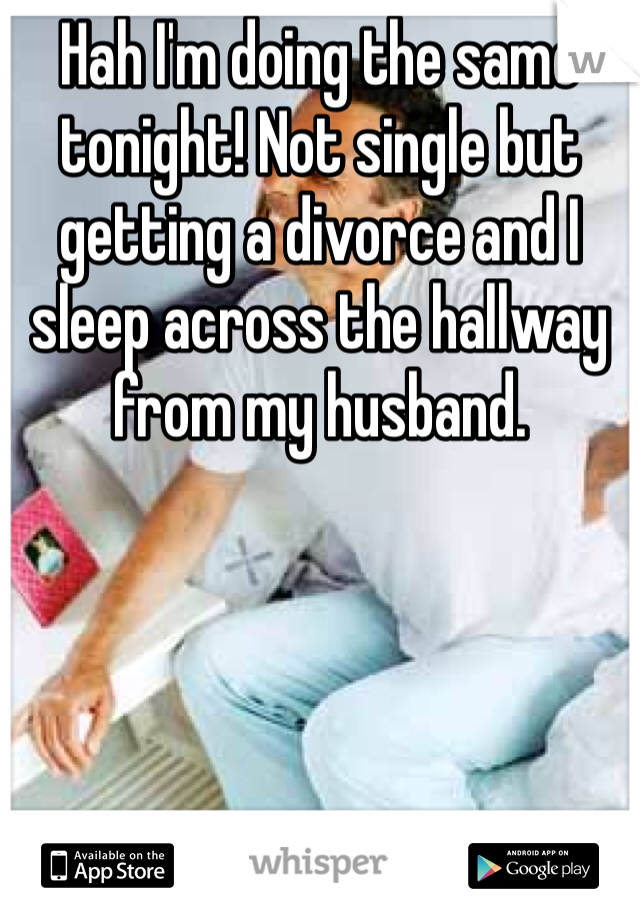 Hah I'm doing the same tonight! Not single but getting a divorce and I sleep across the hallway from my husband.
