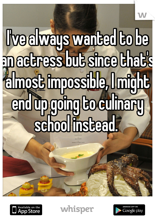 I've always wanted to be an actress but since that's almost impossible, I might end up going to culinary school instead.