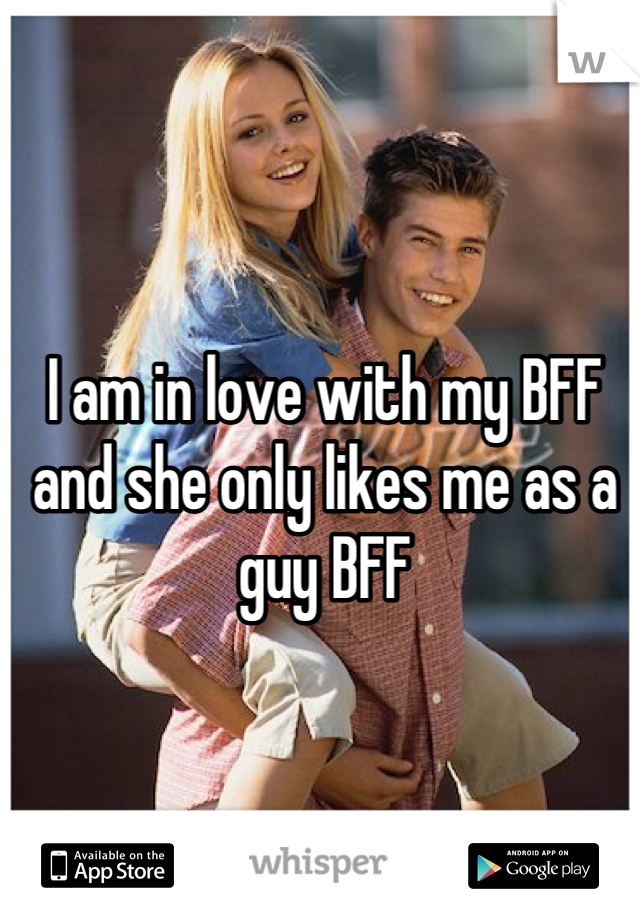 I am in love with my BFF and she only likes me as a guy BFF