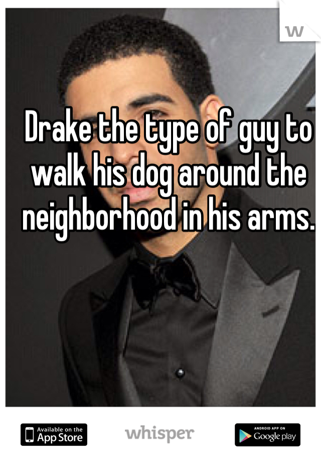 Drake the type of guy to walk his dog around the neighborhood in his arms.