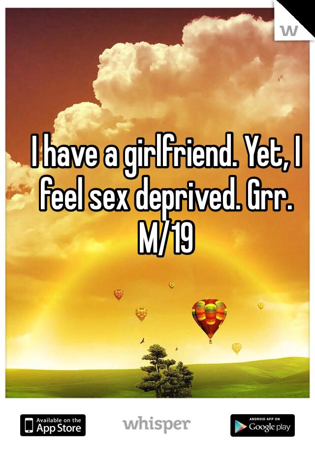 I have a girlfriend. Yet, I feel sex deprived. Grr.  M/19