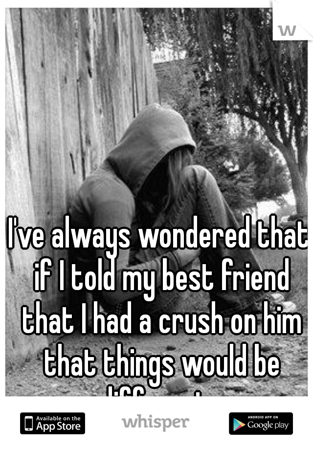 I've always wondered that if I told my best friend that I had a crush on him that things would be different...